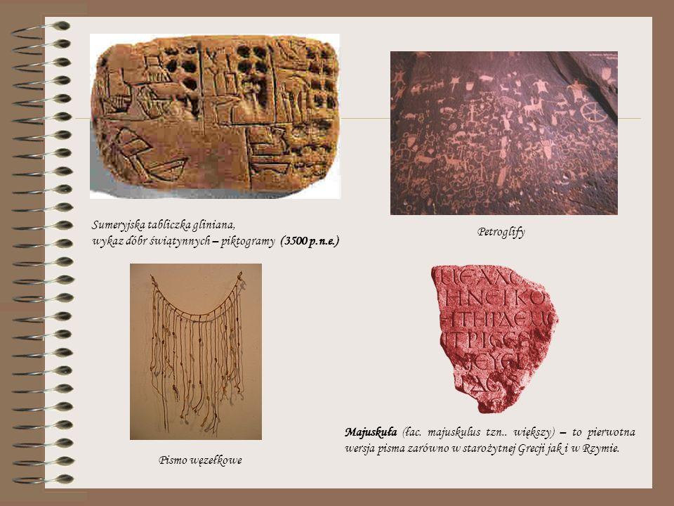 Sumeryjska tabliczka gliniana, wykaz dóbr świątynnych – piktogramy (3500 p.n.e.) Petroglify Pismo węzełkowe Majuskuła (łac. majuskulus tzn.. większy)