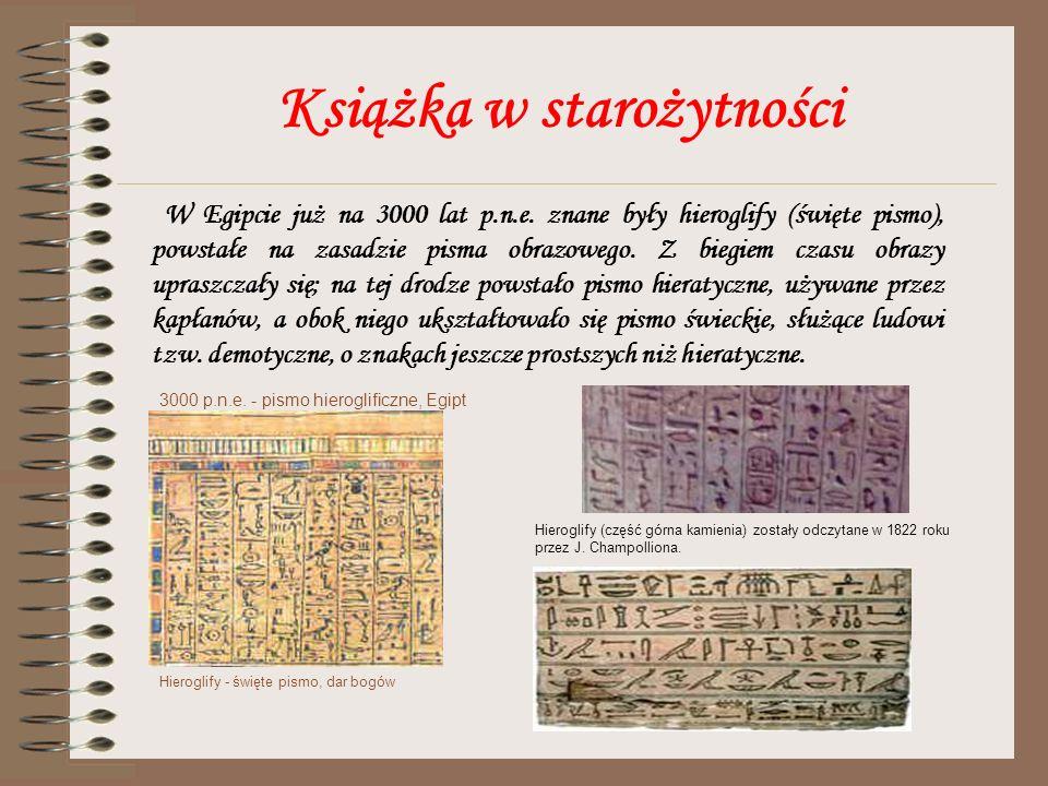 Książka w starożytności W Egipcie już na 3000 lat p.n.e. znane były hieroglify (święte pismo), powstałe na zasadzie pisma obrazowego. Z biegiem czasu