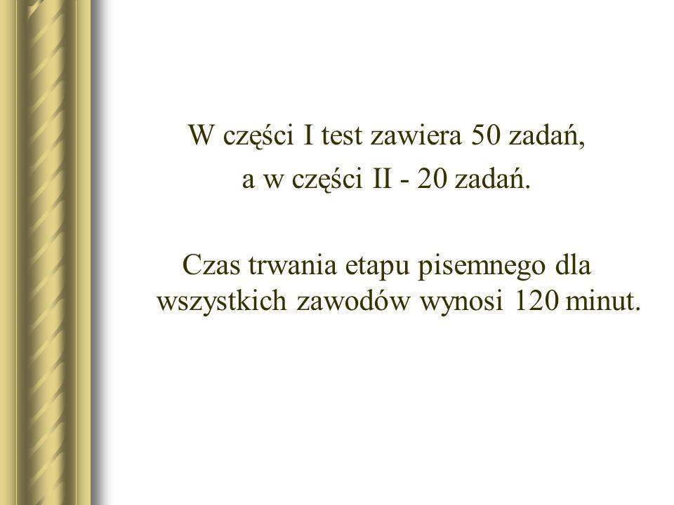 W części I test zawiera 50 zadań, a w części II - 20 zadań. Czas trwania etapu pisemnego dla wszystkich zawodów wynosi 120 minut.