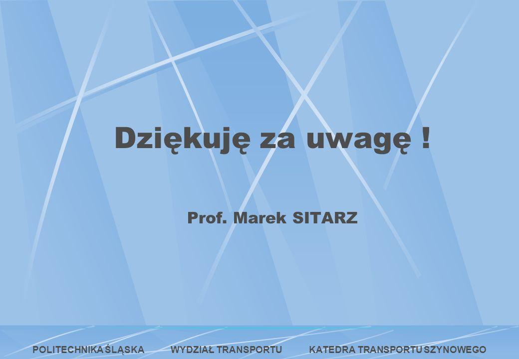 Dziękuję za uwagę ! Prof. Marek SITARZ POLITECHNIKA ŚLĄSKA WYDZIAŁ TRANSPORTU KATEDRA TRANSPORTU SZYNOWEGO