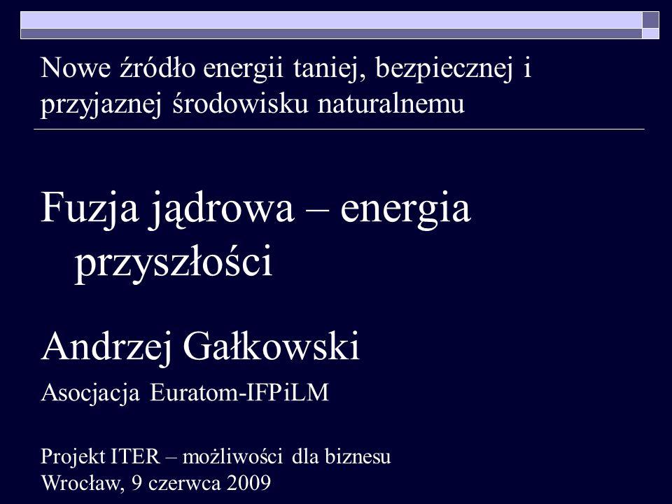 Nowe źródło energii taniej, bezpiecznej i przyjaznej środowisku naturalnemu Fuzja jądrowa – energia przyszłości Andrzej Gałkowski Asocjacja Euratom-IF