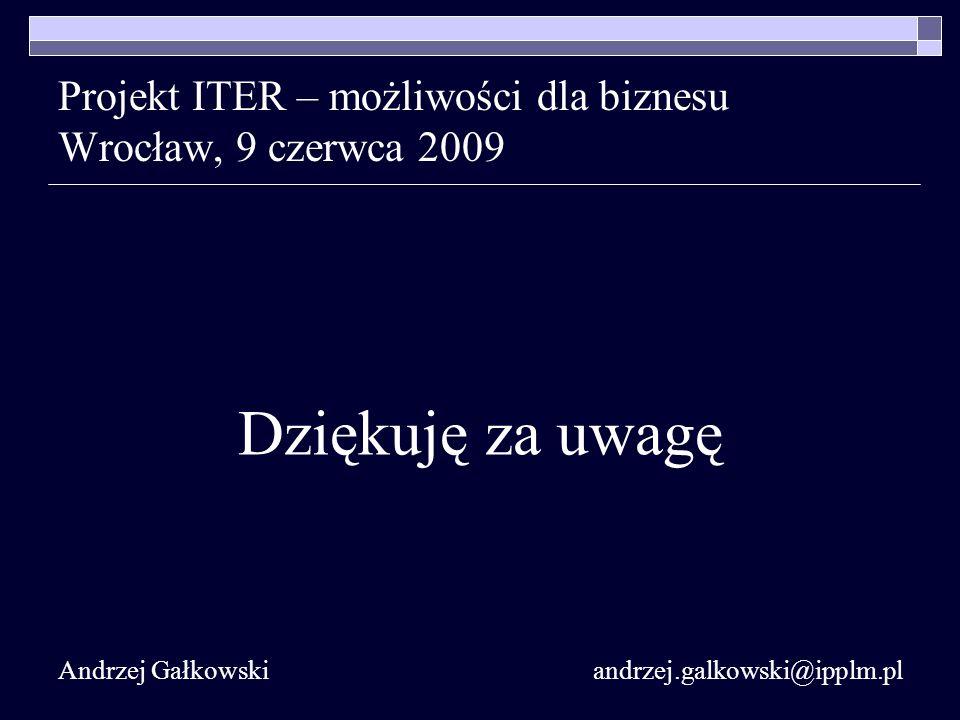 Projekt ITER – możliwości dla biznesu Wrocław, 9 czerwca 2009 Dziękuję za uwagę Andrzej Gałkowski andrzej.galkowski@ipplm.pl
