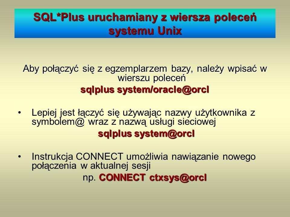 SQL*Plus uruchamiany z wiersza poleceń systemu Unix Aby połączyć się z egzemplarzem bazy, należy wpisać w wierszu poleceń sqlplus system/oracle@orcl L