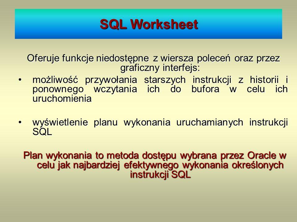 SQL Worksheet Oferuje funkcje niedostępne z wiersza poleceń oraz przez graficzny interfejs: możliwość przywołania starszych instrukcji z historii i po