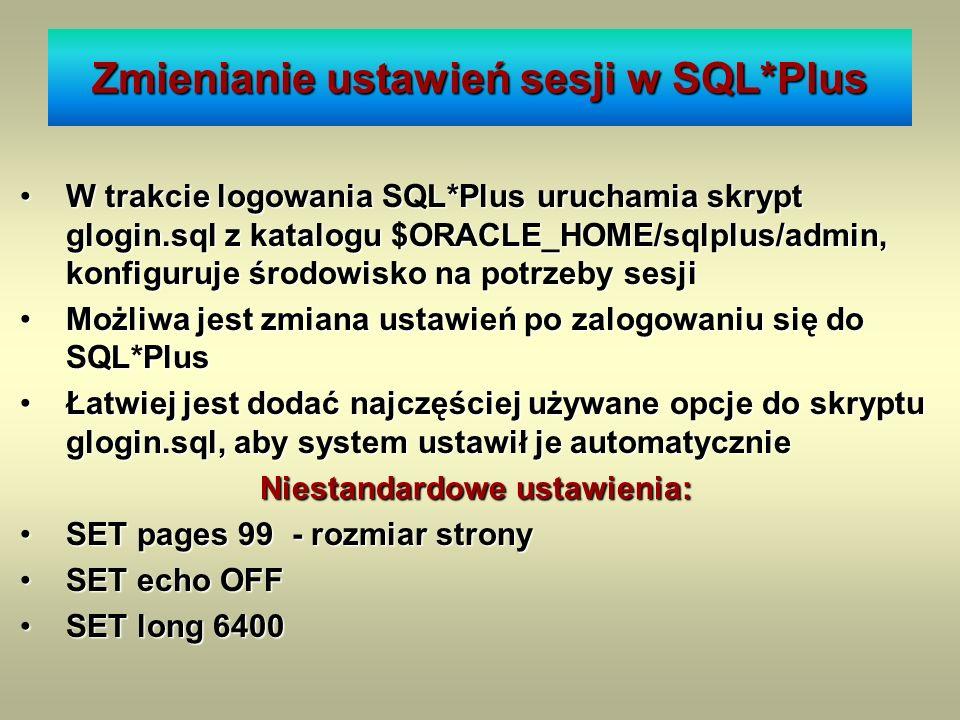 Zmienianie ustawień sesji w SQL*Plus W trakcie logowania SQL*Plus uruchamia skrypt glogin.sql z katalogu $ORACLE_HOME/sqlplus/admin, konfiguruje środo