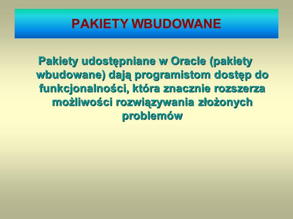 PAKIETY WBUDOWANE Pakiety udostępniane w Oracle (pakiety wbudowane) dają programistom dostęp do funkcjonalności, która znacznie rozszerza możliwości r