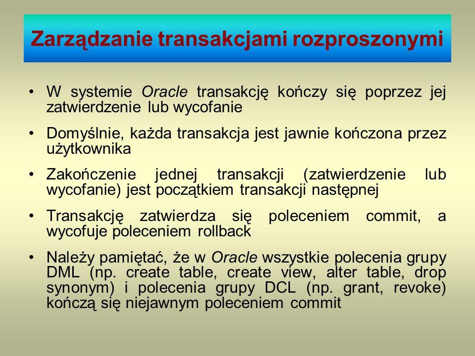 Zarządzanie transakcjami rozproszonymi W systemie Oracle transakcję kończy się poprzez jej zatwierdzenie lub wycofanie Domyślnie, każda transakcja jes