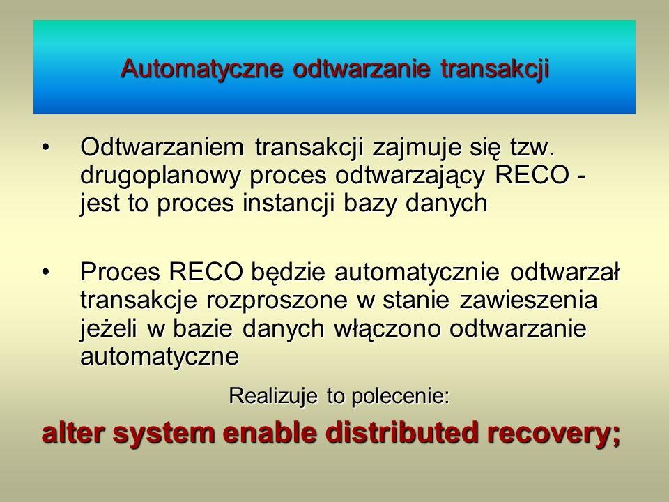 Automatyczne odtwarzanie transakcji Odtwarzaniem transakcji zajmuje się tzw. drugoplanowy proces odtwarzający RECO - jest to proces instancji bazy dan
