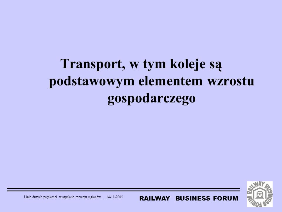 RAILWAY BUSINESS FORUM Linie dużych prędkości w aspekcie rozwoju regionów.... 14-11-2005 4 Transport, w tym koleje są podstawowym elementem wzrostu go