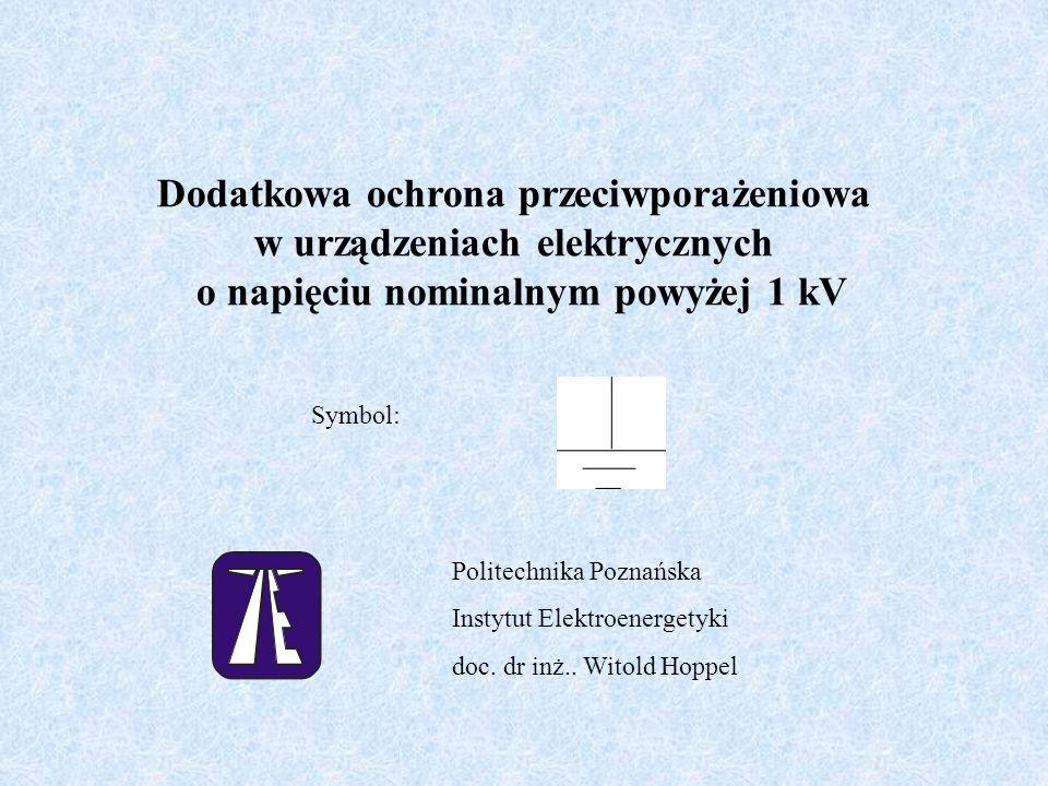 Dodatkowa ochrona przeciwporażeniowa w urządzeniach elektrycznych o napięciu nominalnym powyżej 1 kV Symbol: Politechnika Poznańska Instytut Elektroen