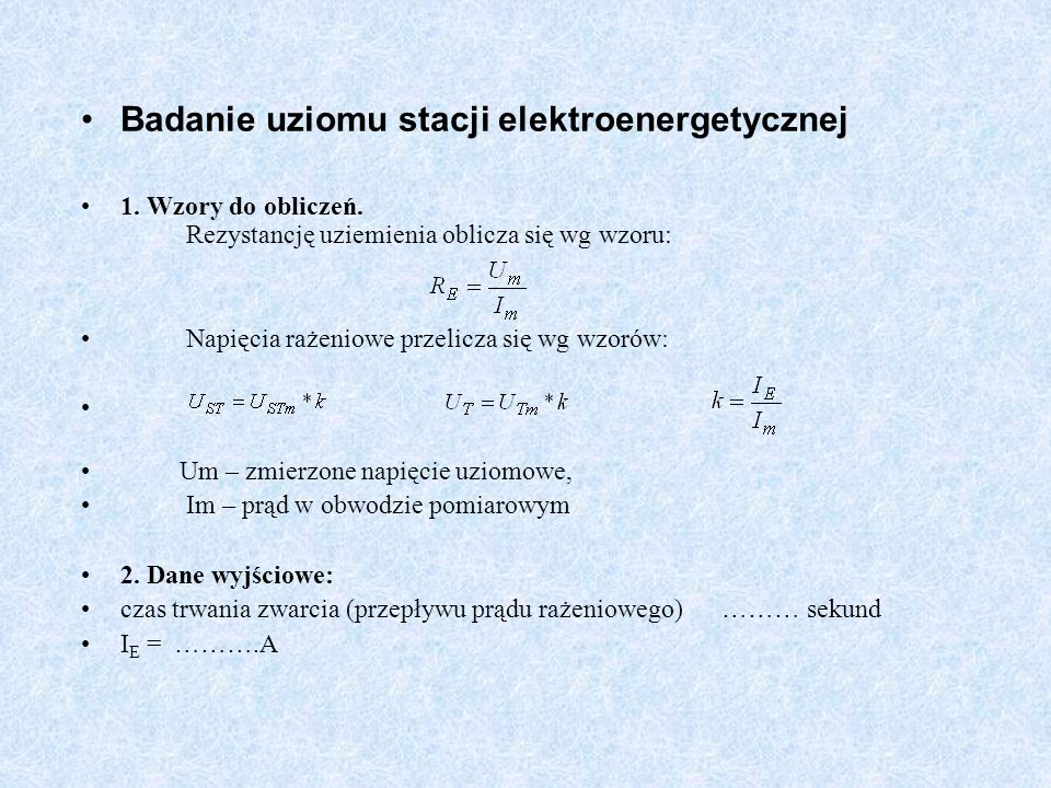 Badanie uziomu stacji elektroenergetycznej 1. Wzory do obliczeń. Rezystancję uziemienia oblicza się wg wzoru: Napięcia rażeniowe przelicza się wg wzor