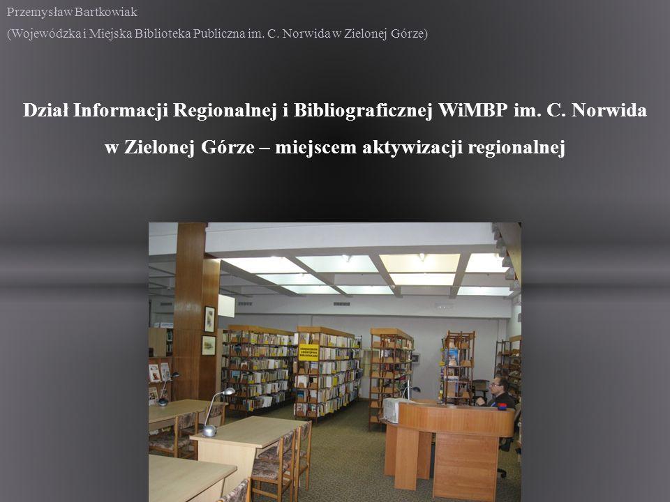 Przemysław Bartkowiak (Wojewódzka i Miejska Biblioteka Publiczna im. C. Norwida w Zielonej Górze) Dział Informacji Regionalnej i Bibliograficznej WiMB