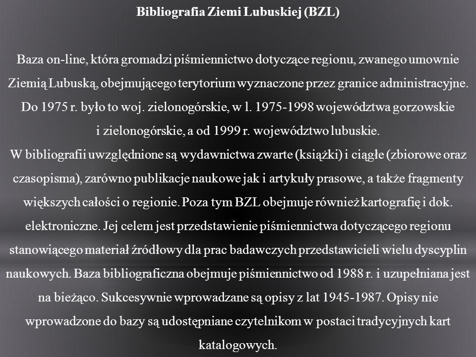 Bibliografia Ziemi Lubuskiej (BZL) Baza on-line, która gromadzi piśmiennictwo dotyczące regionu, zwanego umownie Ziemią Lubuską, obejmującego terytori