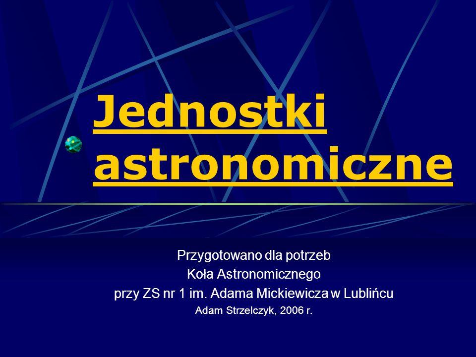 Jednostki astronomiczne Przygotowano dla potrzeb Koła Astronomicznego przy ZS nr 1 im. Adama Mickiewicza w Lublińcu Adam Strzelczyk, 2006 r.