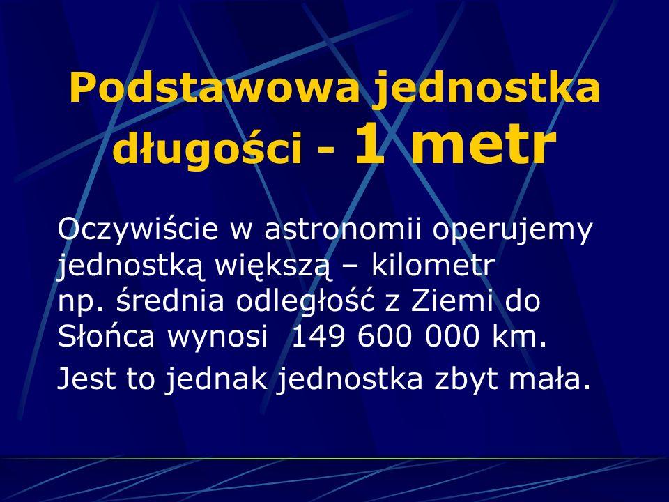 Podstawowa jednostka długości - 1 metr Oczywiście w astronomii operujemy jednostką większą – kilometr np. średnia odległość z Ziemi do Słońca wynosi 1