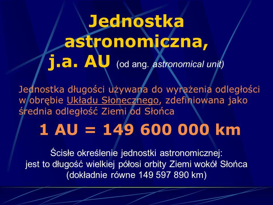 Jednostka astronomiczna, j.a. AU (od ang. astronomical unit) Jednostka długości używana do wyrażenia odległości w obrębie Układu Słonecznego, zdefinio