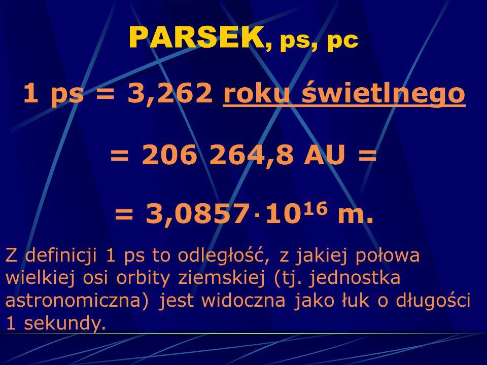 PARSEK, ps, pc 1 ps = 3,262 roku świetlnegoroku świetlnego = 206 264,8 AU = = 3,0857 10 16 m. Z definicji 1 ps to odległość, z jakiej połowa wielkiej