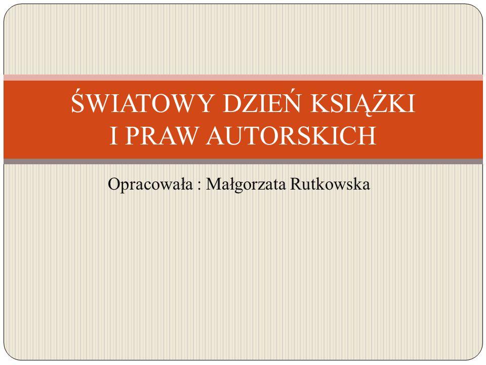 Opracowała : Małgorzata Rutkowska ŚWIATOWY DZIEŃ KSIĄŻKI I PRAW AUTORSKICH
