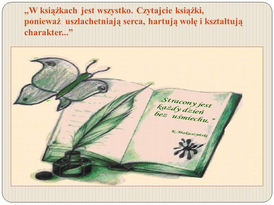 W książkach jest wszystko. Czytajcie książki, ponieważ uszlachetniają serca, hartują wolę i kształtują charakter...