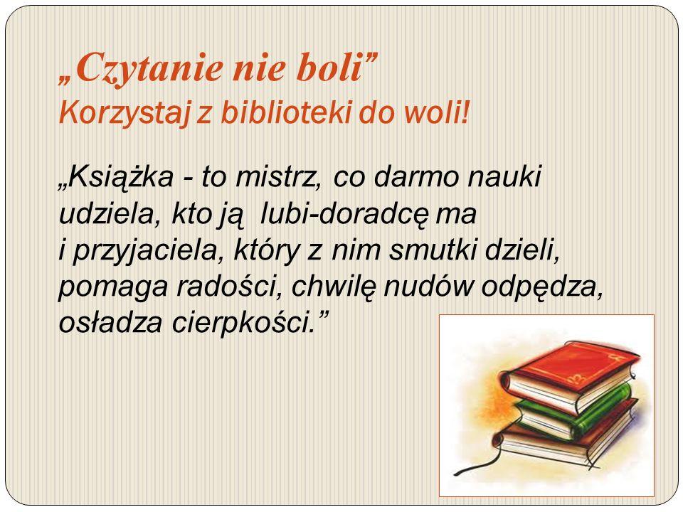 Czytanie nie boli Korzystaj z biblioteki do woli! Książka - to mistrz, co darmo nauki udziela, kto ją lubi-doradcę ma i przyjaciela, który z nim smutk