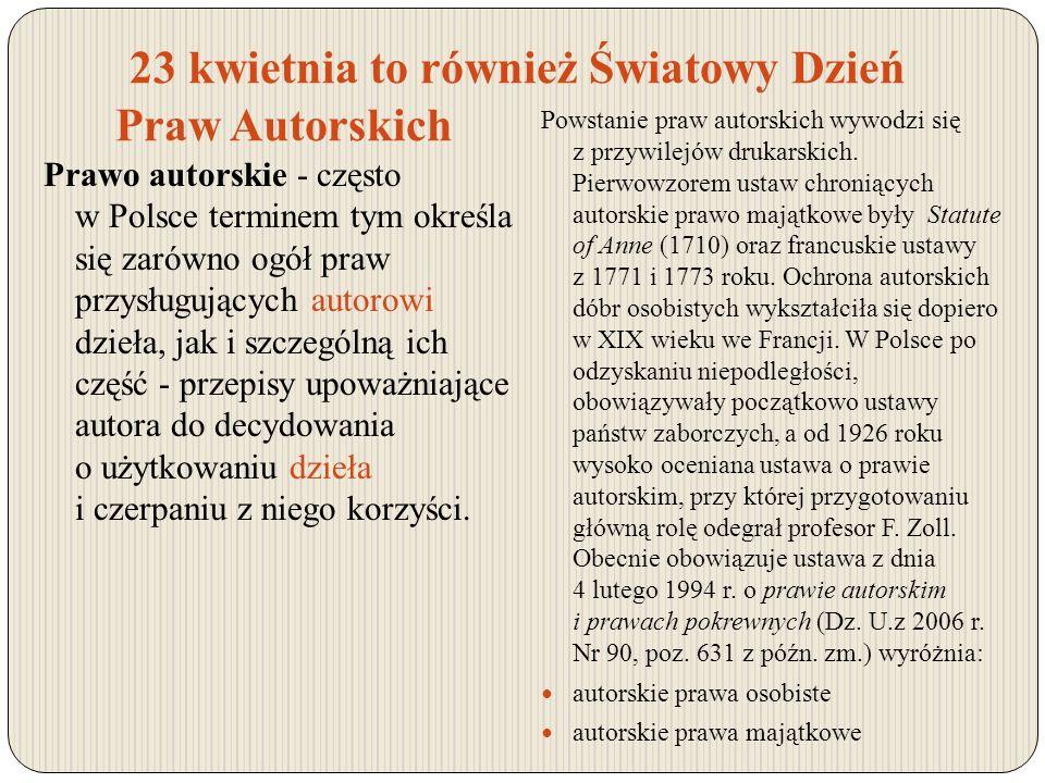 23 kwietnia to również Światowy Dzień Praw Autorskich Prawo autorskie - często w Polsce terminem tym określa się zarówno ogół praw przysługujących aut
