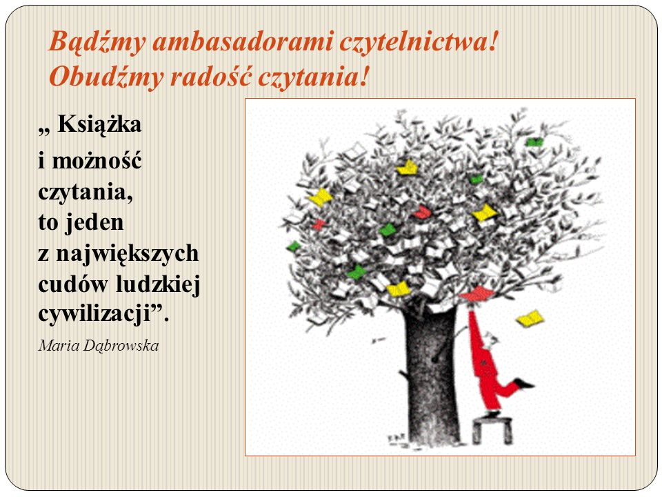 Bądźmy ambasadorami czytelnictwa! Obudźmy radość czytania! Książka i możność czytania, to jeden z największych cudów ludzkiej cywilizacji. Maria Dąbro