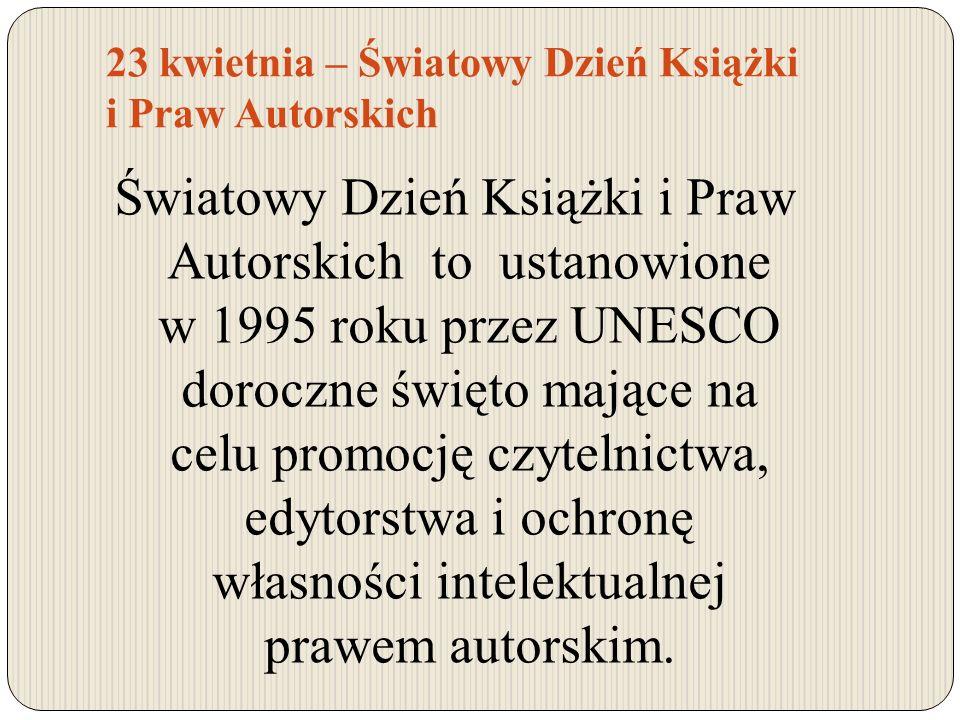 23 kwietnia – Światowy Dzień Książki i Praw Autorskich Światowy Dzień Książki i Praw Autorskich to ustanowione w 1995 roku przez UNESCO doroczne święt