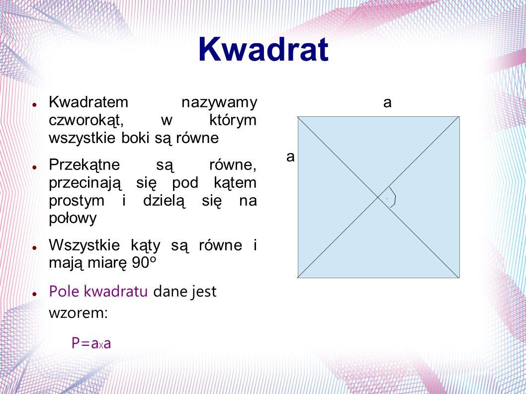 Kwadrat Kwadratem nazywamy czworokąt, w którym wszystkie boki są równe Przekątne są równe, przecinają się pod kątem prostym i dzielą się na połowy Wsz