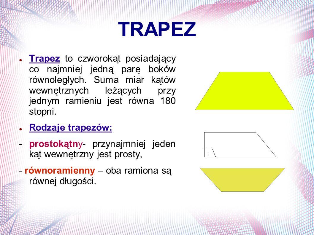 TRAPEZ Pole trapezu dane jest wzorem: P=(a+b) x h 2 gdzie: a, b -, długości podstaw; h- wysokość, czyli odległość między podstawami.