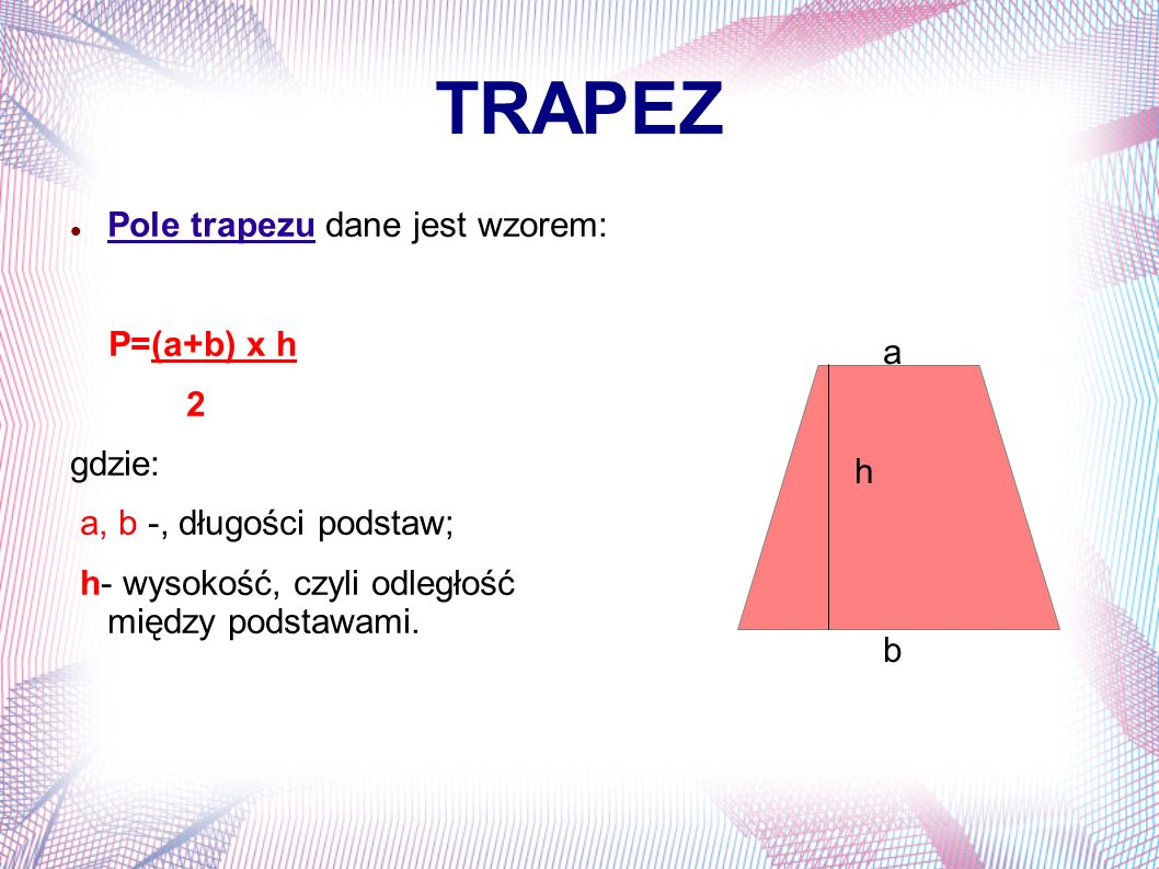 TRAPEZ Pole trapezu dane jest wzorem: P=(a+b) x h 2 gdzie: a, b -, długości podstaw; h- wysokość, czyli odległość między podstawami. a h b