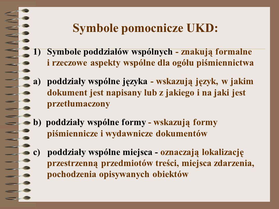 Symbole pomocnicze UKD: 1)Symbole poddziałów wspólnych - znakują formalne i rzeczowe aspekty wspólne dla ogółu piśmiennictwa a)poddziały wspólne język