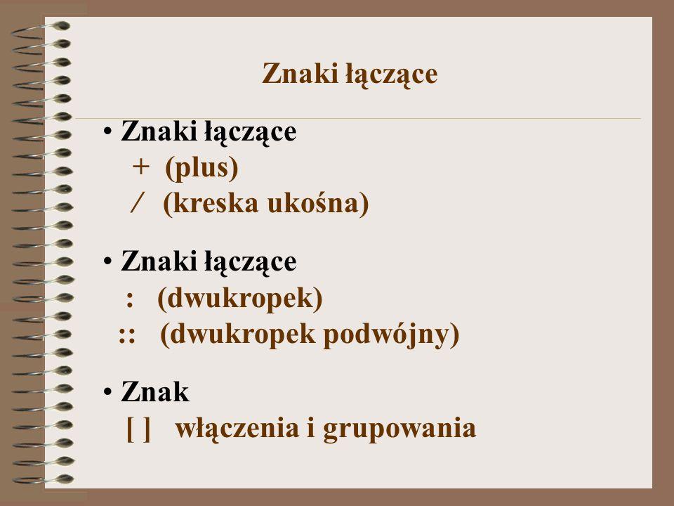 Znaki łączące + (plus) / (kreska ukośna) Znaki łączące : (dwukropek) :: (dwukropek podwójny) Znak [ ] włączenia i grupowania Znaki łączące
