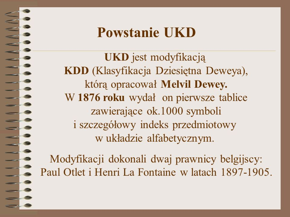 UKD jest modyfikacją KDD (Klasyfikacja Dziesiętna Deweya), którą opracował Melvil Dewey. W 1876 roku wydał on pierwsze tablice zawierające ok.1000 sym