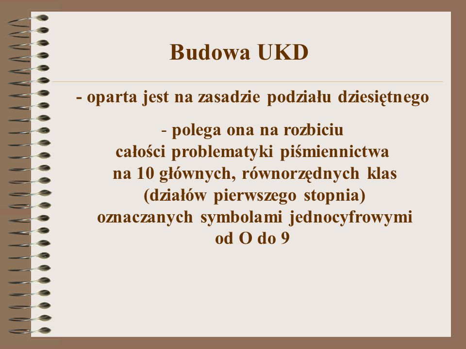 Symbole główne i pomocnicze UKD I.Symbole główne - zawarte są w tablicach głównych UKD, oznaczają zasadnicze treści i przedmioty klasyfikowanych dokumentów II.Symbole pomocnicze - służą do sprecyzowania, dookreślenia pod różnymi względami symboli głównych i mogą występować tylko w połączeniu z tymi symbolami.