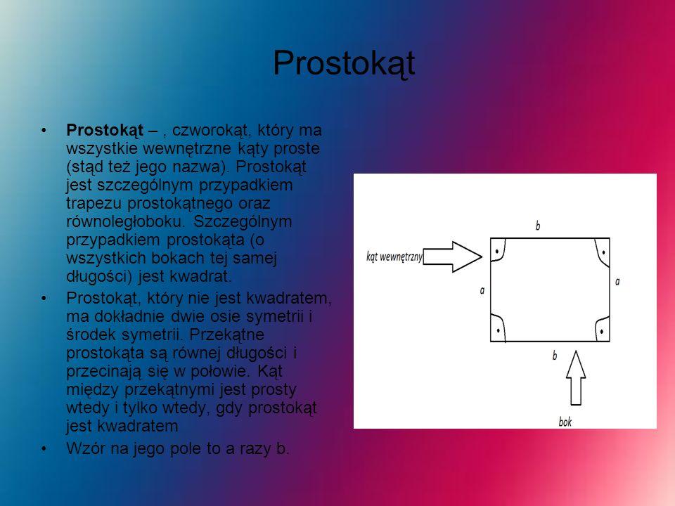 Prostokąt Prostokąt –, czworokąt, który ma wszystkie wewnętrzne kąty proste (stąd też jego nazwa). Prostokąt jest szczególnym przypadkiem trapezu pros