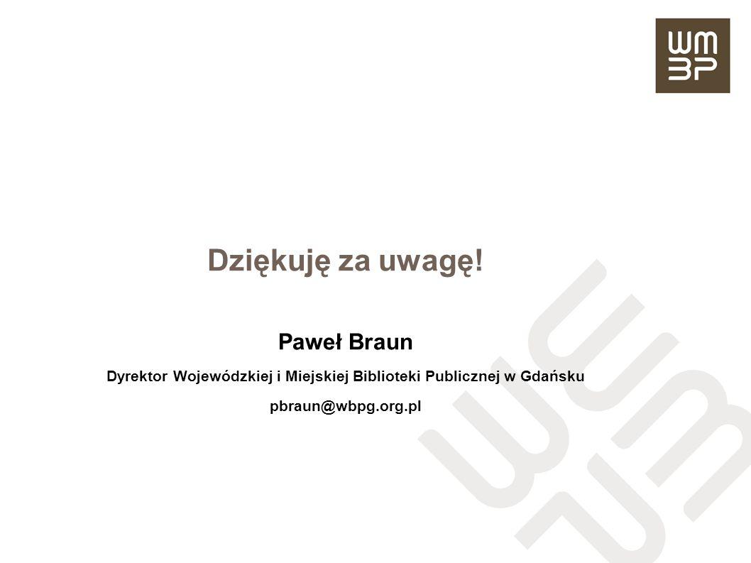 Dziękuję za uwagę! Paweł Braun Dyrektor Wojewódzkiej i Miejskiej Biblioteki Publicznej w Gdańsku pbraun@wbpg.org.pl