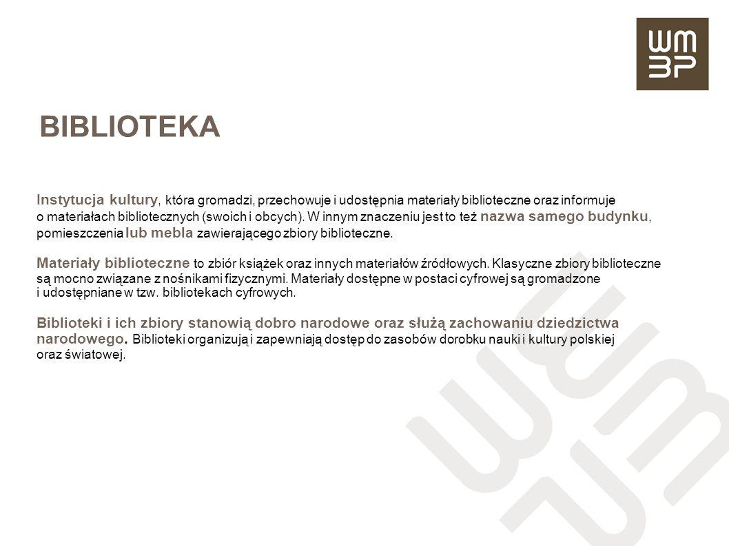 BIBLIOTEKA Instytucja kultury, która gromadzi, przechowuje i udostępnia materiały biblioteczne oraz informuje o materiałach bibliotecznych (swoich i o