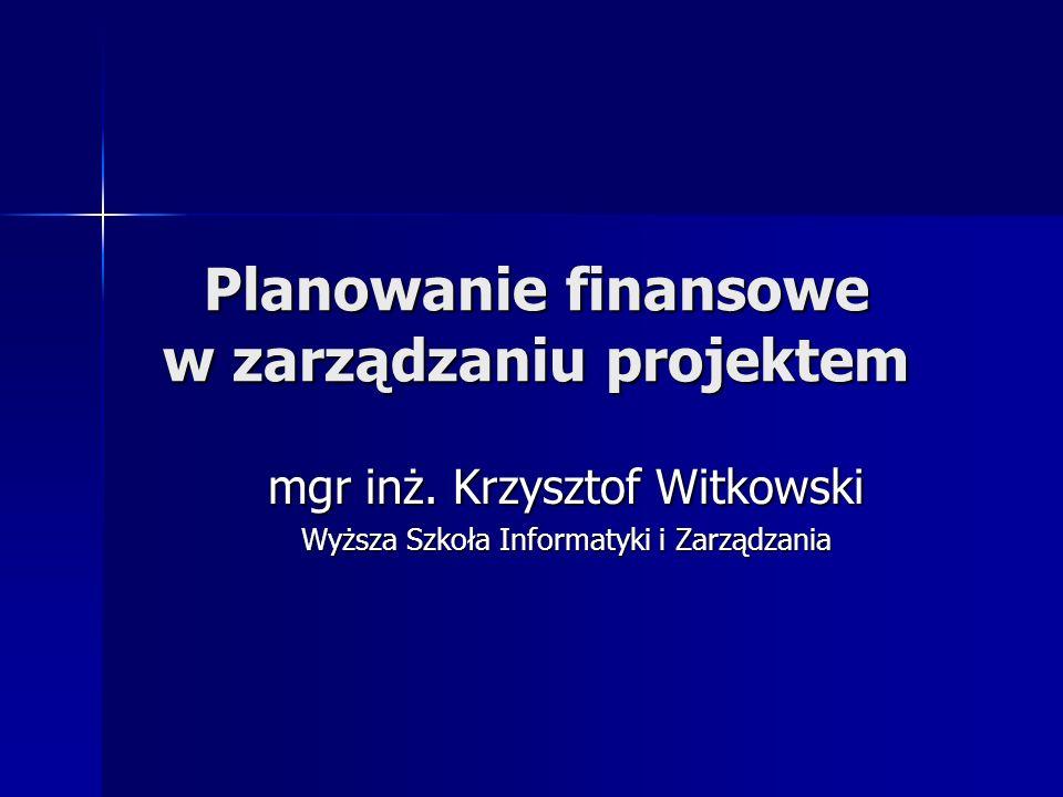 Planowanie finansowe w zarządzaniu projektem mgr inż. Krzysztof Witkowski Wyższa Szkoła Informatyki i Zarządzania