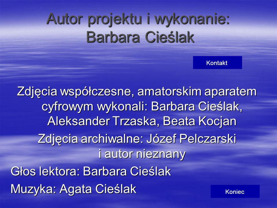 Autor projektu i wykonanie: Barbara Cieślak Zdjęcia współczesne, amatorskim aparatem cyfrowym wykonali: Barbara Cieślak, Aleksander Trzaska, Beata Koc
