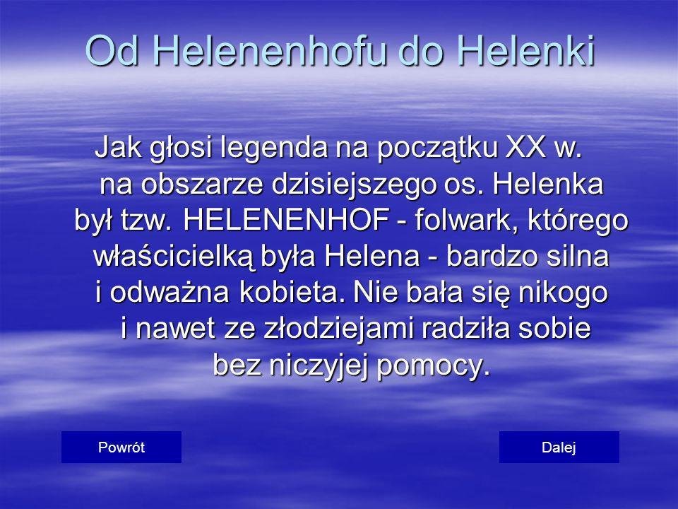 Od Helenenhofu do Helenki Jak głosi legenda na początku XX w. na obszarze dzisiejszego os. Helenka był tzw. HELENENHOF - folwark, którego właścicielką