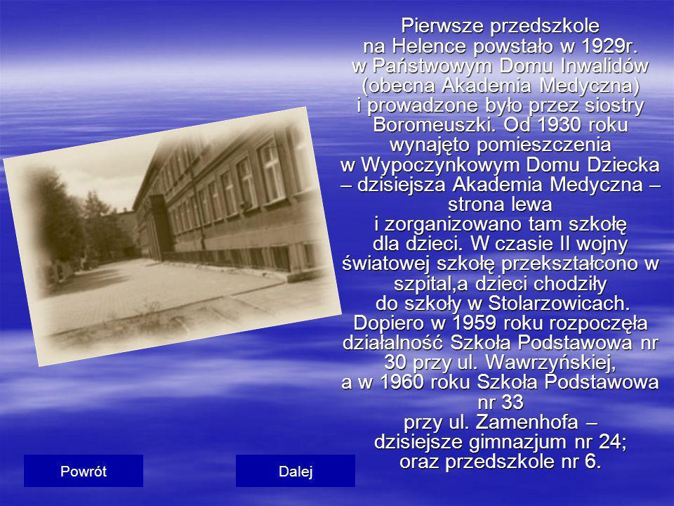 Pierwsze przedszkole na Helence powstało w 1929r. w Państwowym Domu Inwalidów (obecna Akademia Medyczna) i prowadzone było przez siostry Boromeuszki.
