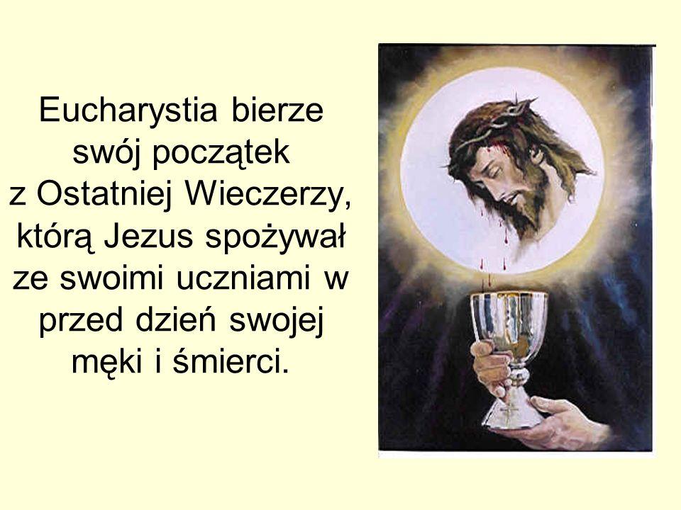 Eucharystia bierze swój początek z Ostatniej Wieczerzy, którą Jezus spożywał ze swoimi uczniami w przed dzień swojej męki i śmierci.