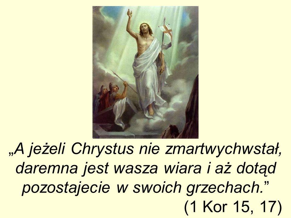 A jeżeli Chrystus nie zmartwychwstał, daremna jest wasza wiara i aż dotąd pozostajecie w swoich grzechach. (1 Kor 15, 17)