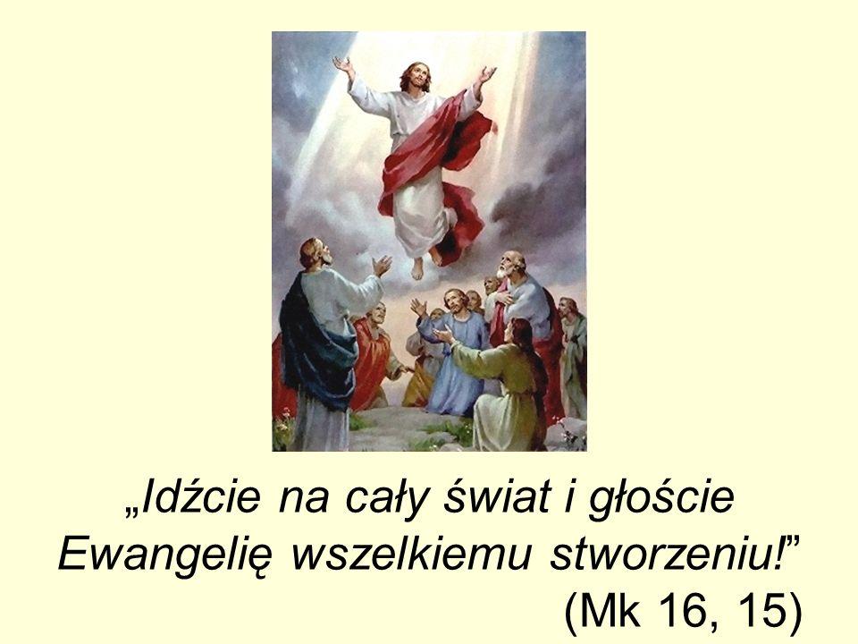 Idźcie na cały świat i głoście Ewangelię wszelkiemu stworzeniu! (Mk 16, 15)