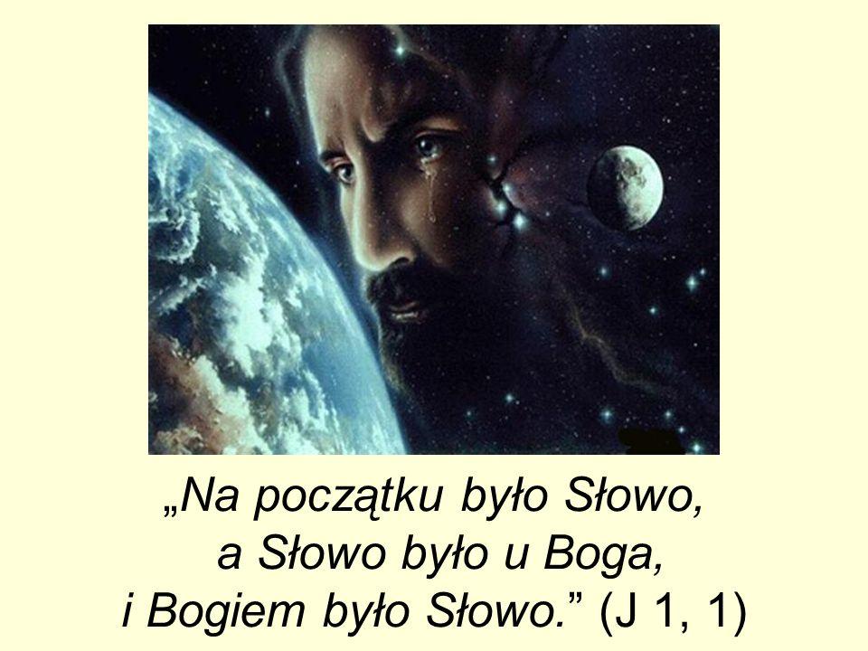 Na początku było Słowo, a Słowo było u Boga, i Bogiem było Słowo. (J 1, 1)