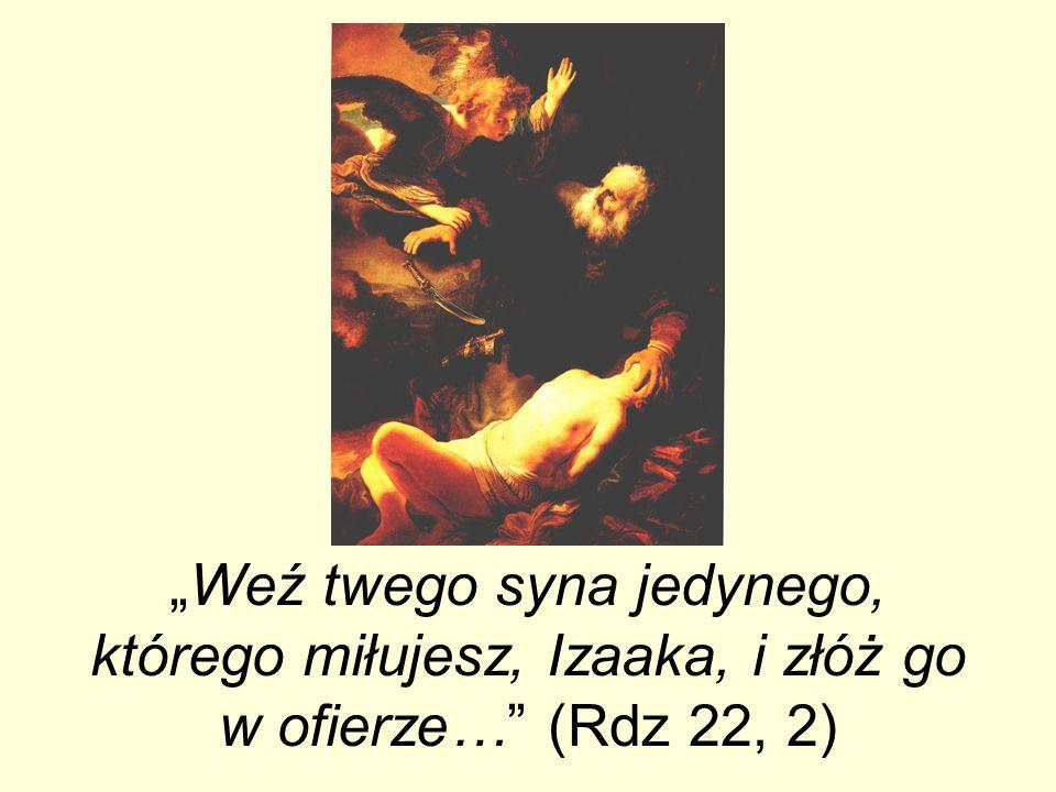 Weź twego syna jedynego, którego miłujesz, Izaaka, i złóż go w ofierze… (Rdz 22, 2)