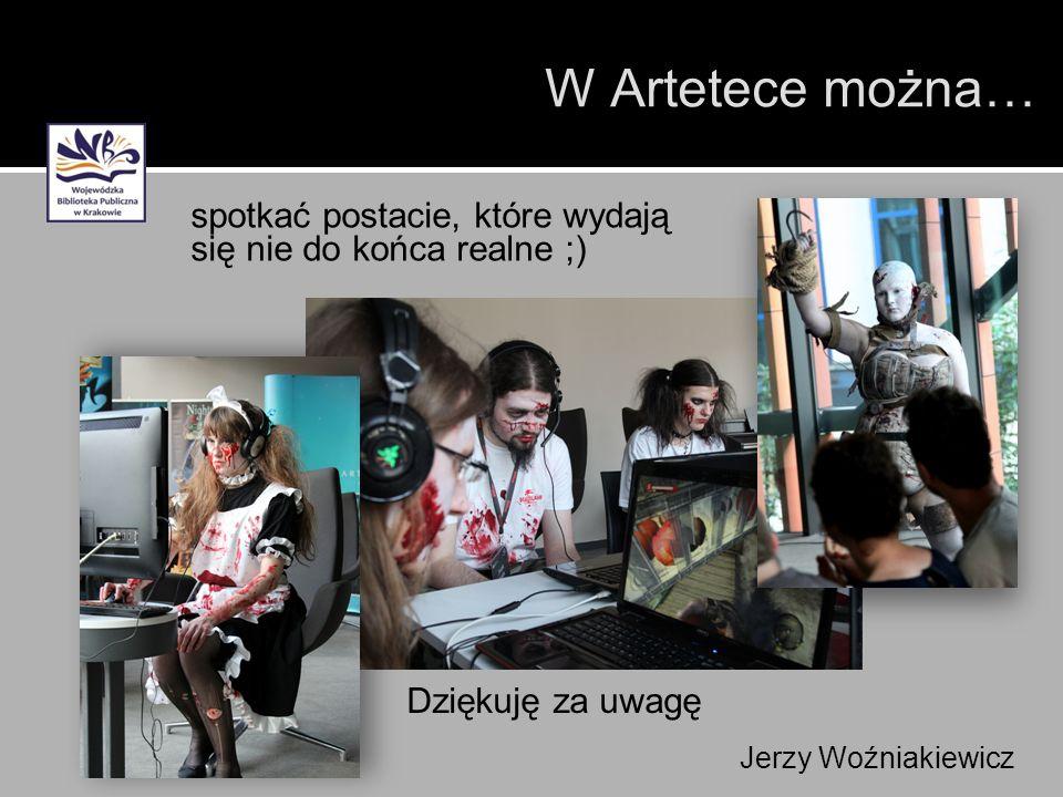 Dziękuję za uwagę spotkać postacie, które wydają się nie do końca realne ;) Jerzy Woźniakiewicz W Artetece można…