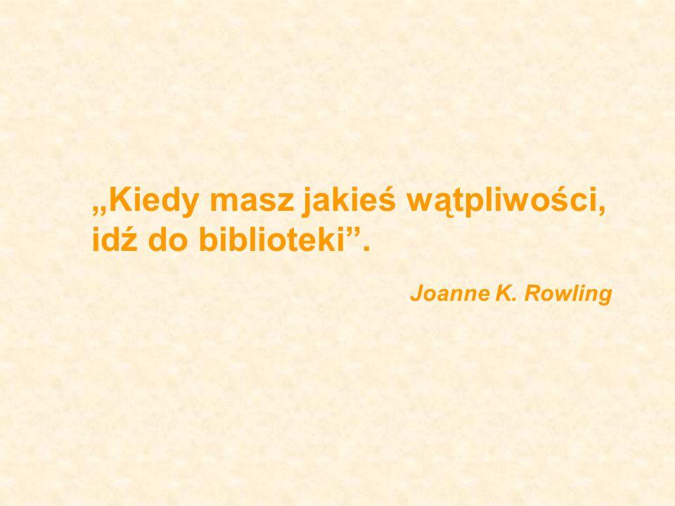 Kiedy masz jakieś wątpliwości, idź do biblioteki. Joanne K. Rowling