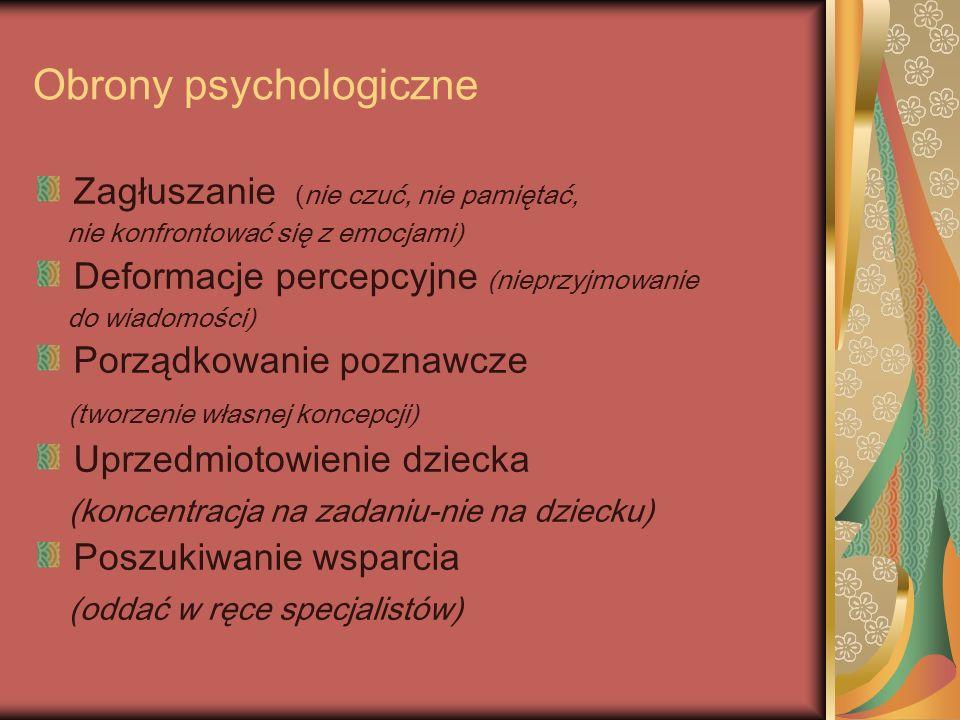 Obrony psychologiczne Zagłuszanie (nie czuć, nie pamiętać, nie konfrontować się z emocjami) Deformacje percepcyjne (nieprzyjmowanie do wiadomości) Porządkowanie poznawcze (tworzenie własnej koncepcji) Uprzedmiotowienie dziecka (koncentracja na zadaniu-nie na dziecku) Poszukiwanie wsparcia (oddać w ręce specjalistów)