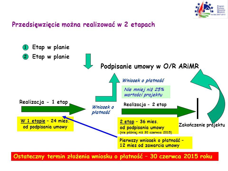 Przedsięwzięcie można realizować w 2 etapach 1 Etap w planie 2 Podpisanie umowy w O/R ARiMR Realizacja - 2 etap Zakończenie projektu Wniosek o płatnoś